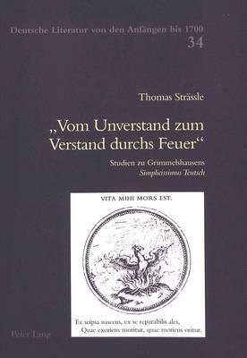 vom Unverstand Zum Verstand Durchs Feuer: Studien Zu Grimmelshausens  simplicissimus Teutsch