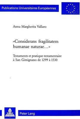 -Considerans Fragilitatem Humanae Naturae...-: Testaments Et Pratique Testamentaire a San Gimignano de 1299 a 1530