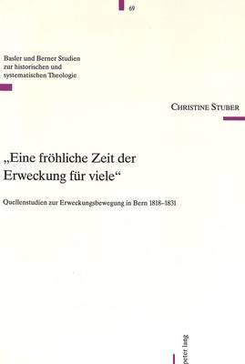 -Eine Froehliche Zeit Der Erweckung Fuer Viele-: Quellenstudien Zur Erweckungsbewegung in Bern 1818-1831