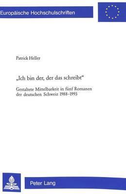 -Ich Bin Der, Der Das Schreibt-: Gestaltete Mittelbarkeit in Fuenf Romanen Der Deutschen Schweiz