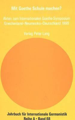 Mit Goethe Schule Machen?: Akten Zum Internationalen Goethe-Symposium Griechenland Neumexiko Deutschland 1999