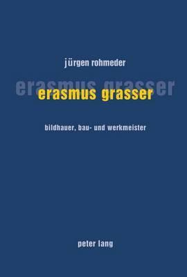 Erasmus Grasser: Bildhauer, Bau- Und Werkmeister