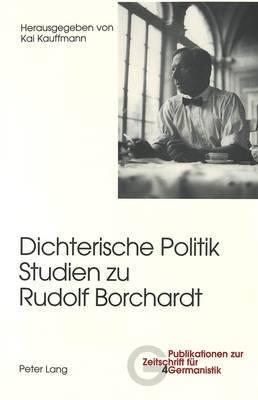 Dichterische Politik- Studien Zu Rudolf Borchardt