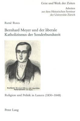 Bernhard Meyer Und Der Liberale Katholizismus Der Sonderbundszeit: Religion Und Politik in Luzern (1830-1848)