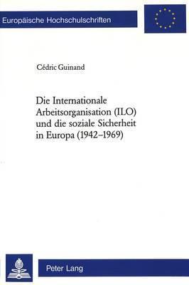 Die Internationale Arbeitsorganisation (ILO) Und Die Soziale Sicherheit in Europa (1942-1969)