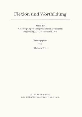 Flexion Und Wortbildung: 'Akten Der V. Fachtagung Der Indogermanischen Gesellschaft, Regensburg, 9. Bis 14. September 1973'