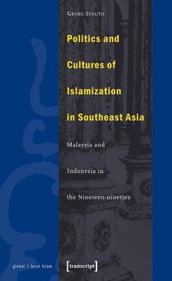 Politics and Cultures of Islamization in Southeast Asia: Indonesia and Malaysia in the Nineteen-Nineties