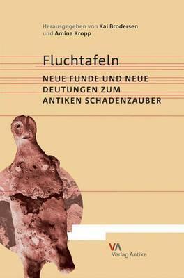 Fluchtafeln: Neue Funde Und Neue Deutungen Zum Antiken Schadenzauber