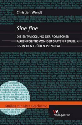 Sine Fine: Die Entwicklung Der Romischen Auaenpolitik Von Der Spaten Republik Bis in Den Fruhen Prinzipat