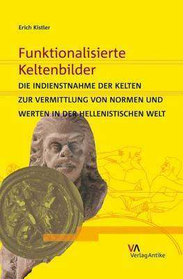 Funktionalisierte Keltenbilder: Die Indienstnahme Der Kelten Zur Vermittlung Von Normen Und Werten in Der Hellenistischen Welt