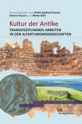 Kultur Der Antike: Transdisziplinares Arbeiten in Den Altertumswissenschaften