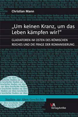 'Um Keinen Kranz, Um Das Leben Kampfen Wir!': Gladiatoren Im Osten Des Romischen Reiches Und Die Frage Der Romanisierung