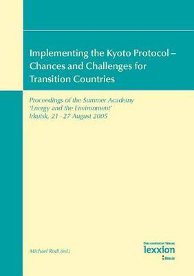Implementing the Kyoto Protocol - Chances and Challenges for Transition Countries: Proceedings of the Summer Academy 'Energy and the Environment' Irkutsk, 21 - 27 August 2005