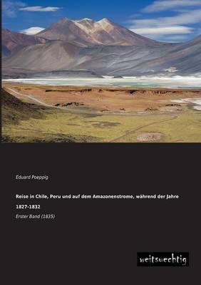 Reise in Chile, Peru Und Auf Dem Amazonenstrome, Wahrend Der Jahre 1827-1832