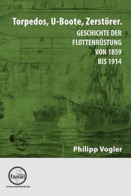 Torpedos, U-Boote, Zerstorer.: Geschichte Der Flottenrustung Von 1859 Bis 1914