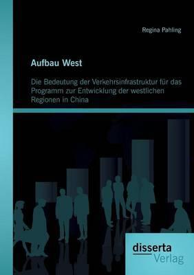 Aufbau West: Die Bedeutung Der Verkehrsinfrastruktur Fur Das Programm Zur Entwicklung Der Westlichen Regionen in China