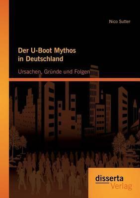 Der U-Boot Mythos in Deutschland: Ursachen, Grunde Und Folgen