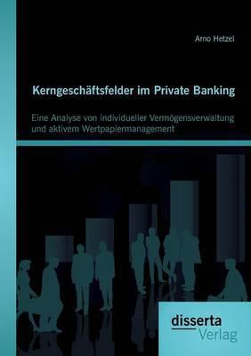 Kerngeschaftsfelder Im Private Banking: Eine Analyse Von Individueller Vermogensverwaltung Und Aktivem Wertpapiermanagement