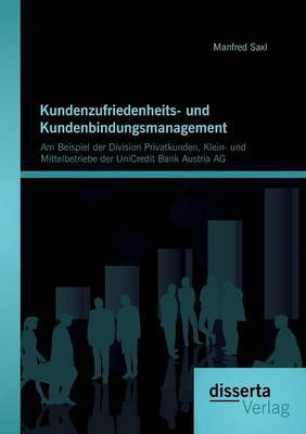 Kundenzufriedenheits- Und Kundenbindungsmanagement: Am Beispiel Der Division Privatkunden, Klein- Und Mittelbetriebe Der Unicredit Bank Austria AG