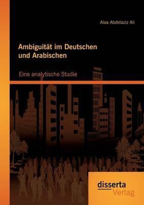 Ambiguitat Im Deutschen Und Arabischen: Eine Analytische Studie