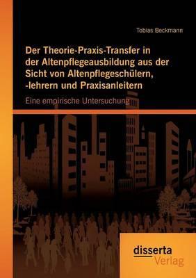 Der Theorie-Praxis-Transfer in Der Altenpflegeausbildung Aus Der Sicht Von Altenpflegeschulern, -Lehrern Und Praxisanleitern: Eine Empirische Untersuc