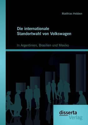 Die Internationale Standortwahl Von Volkswagen: In Argentinien, Brasilien Und Mexiko