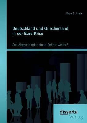 Deutschland Und Griechenland in Der Euro-Krise: Am Abgrund Oder Einen Schritt Weiter?