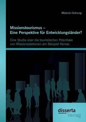 Missionstourismus - Eine Perspektive Fur Entwicklungslander?: Eine Studie Uber Die Touristischen Potentiale Von Missionsstationen Am Beispiel Kenias