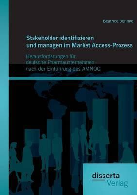 Stakeholder Identifizieren Und Managen Im Market Access-Prozess: Herausforderungen Fur Deutsche Pharmaunternehmen Nach Der Einfuhrung Des Amnog