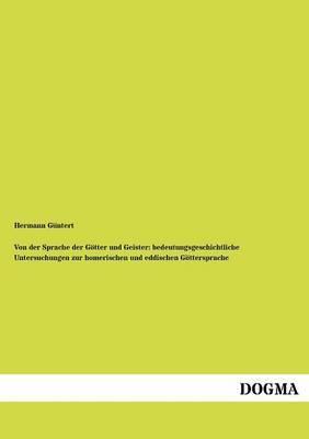 Von Der Sprache Der G Tter Und Geister: Bedeutungsgeschichtliche Untersuchungen Zur Homerischen Und Eddischen G Ttersprache