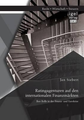Ratingagenturen Auf Den Internationalen Finanzmarkten: Ihre Rolle in Der Finanz- Und Eurokrise
