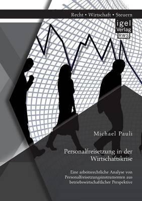 Personalfreisetzung in Der Wirtschaftskrise: Eine Arbeitsrechtliche Analyse Von Personalfreisetzungsinstrumenten Aus Betriebswirtschaftlicher Perspekt