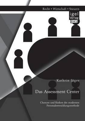 Das Assessment Center: Chancen Und Risiken Der Modernen Personalentwicklungsmethode