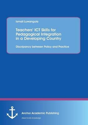 Teachers' Ict Skills for Pedagogical Integration in a Developing Country: Discripancy Between Policy and Practice