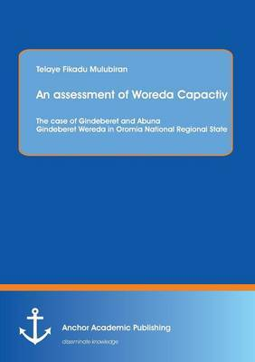 An Assessment of Woreda Capactiy: The Case of Gindeberet and Abuna Gindeberet Wereda in Oromia National Regional State