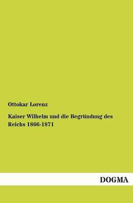 Kaiser Wilhelm Und Die Begrundung Des Reichs 1866-1871