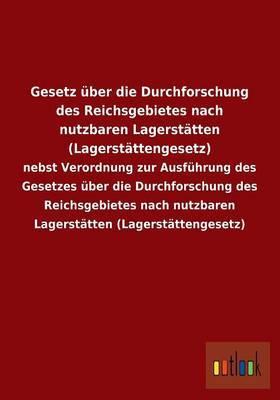 Gesetz Uber Die Durchforschung Des Reichsgebietes Nach Nutzbaren Lagerstatten (Lagerstattengesetz)