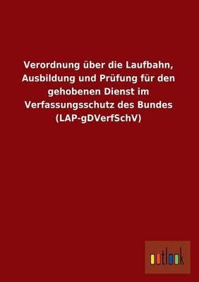 Verordnung Uber Die Laufbahn, Ausbildung Und Prufung Fur Den Gehobenen Dienst Im Verfassungsschutz Des Bundes (Lap-Gdverfschv)