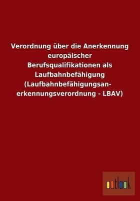 Verordnung Uber Die Anerkennung Europaischer Berufsqualifikationen ALS Laufbahnbefahigung (Laufbahnbefahigungsanerkennungsverordnung - Lbav)