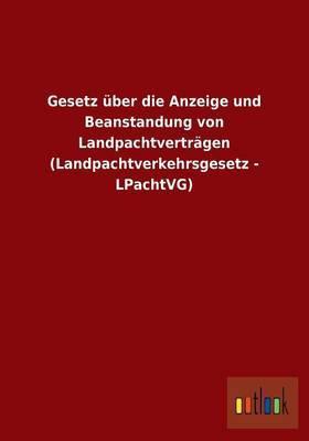 Gesetz Uber Die Anzeige Und Beanstandung Von Landpachtvertragen (Landpachtverkehrsgesetz - Lpachtvg)