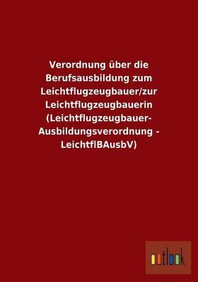 Verordnung Uber Die Berufsausbildung Zum Leichtflugzeugbauer/Zur Leichtflugzeugbauerin (Leichtflugzeugbauer- Ausbildungsverordnung - Leichtflbausbv)