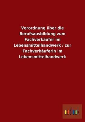 Verordnung Uber Die Berufsausbildung Zum Fachverkaufer Im Lebensmittelhandwerk / Zur Fachverkauferin Im Lebensmittelhandwerk