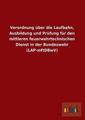Verordnung Uber Die Laufbahn, Ausbildung Und Prufung Fur Den Mittleren Feuerwehrtechnischen Dienst in Der Bundeswehr (Lap-Mftdbwv)