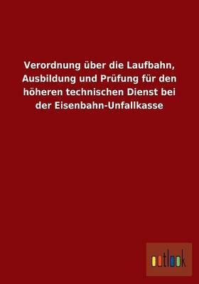 Verordnung Uber Die Laufbahn, Ausbildung Und Prufung Fur Den Hoheren Technischen Dienst Bei Der Eisenbahn-Unfallkasse