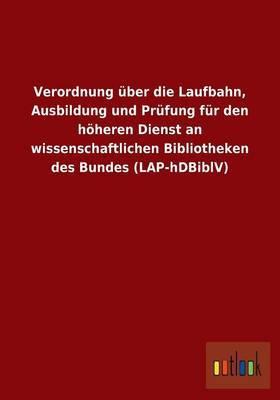 Verordnung Uber Die Laufbahn, Ausbildung Und Prufung Fur Den Hoheren Dienst an Wissenschaftlichen Bibliotheken Des Bundes (Lap-Hdbiblv)