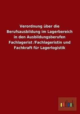 Verordnung Uber Die Berufsausbildung Im Lagerbereich in Den Ausbildungsberufen Fachlagerist /Fachlageristin Und Fachkraft Fur Lagerlogistik
