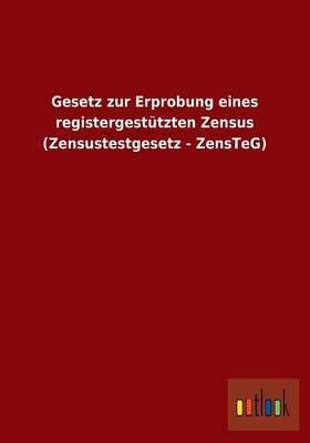 Gesetz Zur Erprobung Eines Registergestutzten Zensus (Zensustestgesetz - Zensteg)