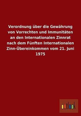 Verordnung Uber Die Gewahrung Von Vorrechten Und Immunitaten an Den Internationalen Zinnrat Nach Dem Funften Internationalen Zinn-Ubereinkommen Vom 21