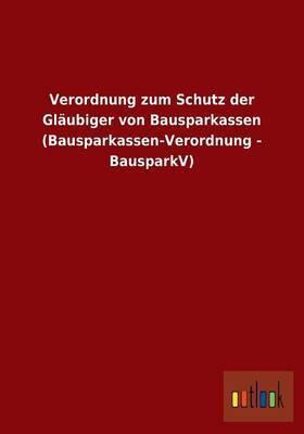 Verordnung Zum Schutz Der Glaubiger Von Bausparkassen (Bausparkassen-Verordnung - Bausparkv)