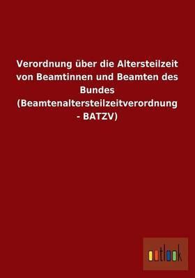 Verordnung Uber Die Altersteilzeit Von Beamtinnen Und Beamten Des Bundes (Beamtenaltersteilzeitverordnung - Batzv)